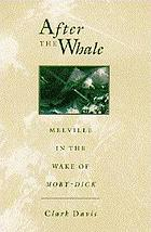 After the whale : Melville in the wake of Moby-Dick
