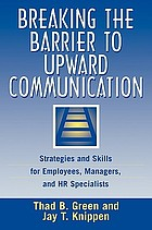 Breaking the barrier to upward communication : strategies and skills for employees, managers, and HR specialists