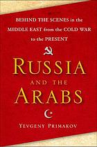 Russia and the Arabs : behind the scenes in the Middle East from the Cold War to the present