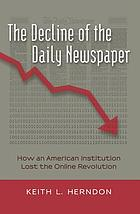 The decline of the daily newspaper : how an American institution lost the online revolution