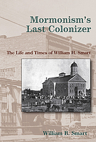 Mormonism's last colonizer : the life and times of William H. Smart