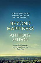 Beyond happiness : the trap of 'happiness' and how to find deeper meaning and joy