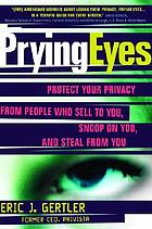 Prying eyes : protect your privacy from people who sell to you, snoop on you, and steal from you
