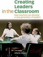 Creating leaders in the classroom : how teachers can develop a new generation of leaders