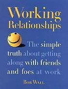 Working relationships : the simple truth about getting along with friends and foes at work