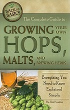 The complete guide to growing your own hops, malts, and brewing herbs : everything you need to know explained simply