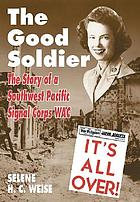 The good soldier : a story of a Southwest Pacific Signal Corps WAC