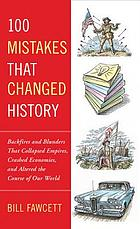 100 mistakes that changed history : backfires and blunders that collapsed empires, crashed economies, and altered the course of our world