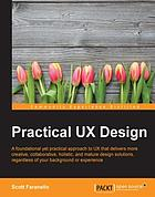 Practical UX design : a foundational yet practical approach to UX that delivers more creative, collaborative, holistic, and mature design solutions, regardless of your background or experience