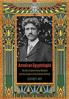 American Egyptologist : the life of James Henry Breasted and the creation of his Oriental Institute