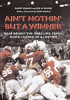 Ain't nothin' but a winner : Bear Bryant, the goal line stand, and a chance of a lifetime