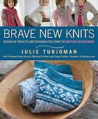 Brave new knits : 26 projects and personalities from the knitting blogosphere