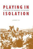 Playing in isolation : a history of baseball in Taiwan