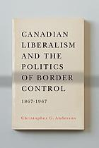 Canadian liberalism and the politics of border control, 1867-1967