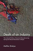 Death of an industry : the cultural politics of garment manufacturing during the Maoist revolution in Nepal
