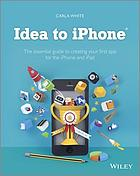 Idea to iPhone : the essential guide to creating your first app for the iPhone and iPad