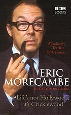 Eric Morecambe : life's not Hollywood it's Cricklewood