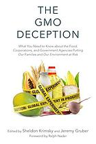 The GMO deception : what you need to know about the food, corporations, and government agencies putting our families and our environment at risk