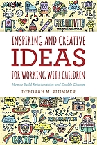 Inspiring and creative ideas for working with children : how to build relationships and enable change