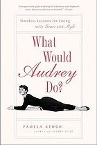 What would Audrey do? : timeless lessons for living with grace and style