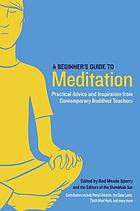 A beginner's guide to meditation : practical advice and inspiration from contemporary Buddhist teachers