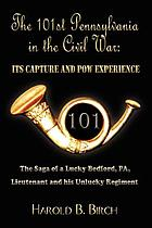 The 101st Pennsylvania in the Civil War, its capture and POW experience : the saga of a lucky Bedford, PA lieutenant and his unlucky regiment