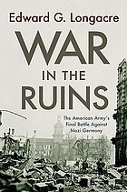 War in the ruins : the American Army's final battle against Nazi Germany