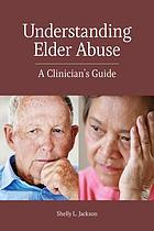 Understanding elder abuse : a clinician's guide