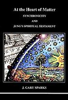 At the heart of the matter : synchronicity and Jung's spiritual testament