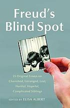 Freud's blind spot : 23 original essays on cherished, estranged, lost, hurtful, hopeful, complicated siblings