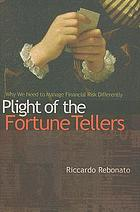 Plight of the fortune tellers : why we need to manage financial risk differently