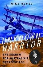 Unknown Warrior : the Search for Australia's Greatest Ace