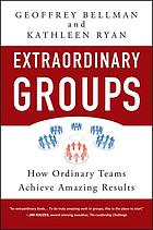 Extraordinary groups : how ordinary teams achieve amazing results