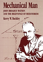 Mechanical man : John Broadus Watson and the beginnings of behaviorism