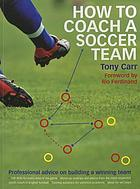 How to coach a soccer team : professional advice on building a winning team