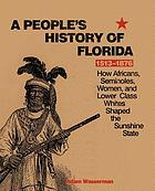 A people's history of Florida, 1513-1876 : how Africans, Seminoles, women, and lower class whites shaped the sunshine state