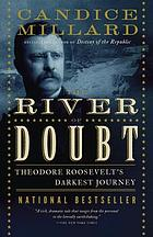 River of doubt : Theodore Roosevelt's darkest journey