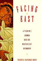 Facing east : a pilgrim's journey into the mysteries of Orthodoxy