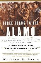 Three roads to the Alamo : the lives and fortunes of David Crockett, James Bowie, and William Barret Travis