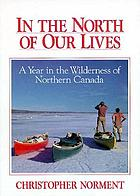 In the North of our lives : a year in the wilderness of northern Canada