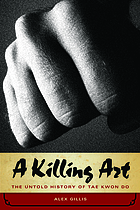 A killing art : the untold history of Tae Kwon Do