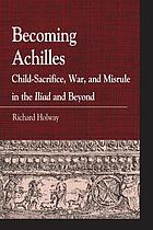 Becoming Achilles : child-sacrifice, war, and misrule in the Iliad and beyond