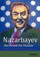 Nazarbayev -- our friend the dictator : Kazakhstan's difficult path to democracy
