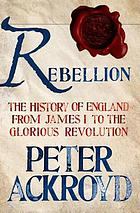 Rebellion : the history of England from James I to the Glorious Revolution
