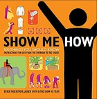 Show me how : 500 things you should know : instructions for life from the everyday to the exotic