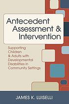 Antecedent assessment & intervention : supporting children & adults with developmental disabilities in community settings