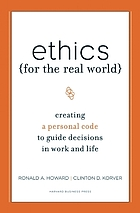 Ethics for the real world : creating a personal code to guide decisions in work and life