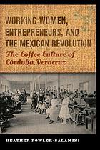 Working women, entrepreneurs, and the Mexican revolution : the coffee culture of Córdoba, Veracruz