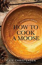 How to cook a moose : a culinary memoir