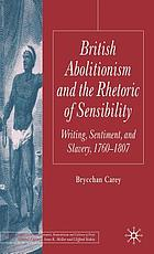 British abolitionism and the rhetoric of sensibility : writing, sentiment, and slavery, 1760-1807